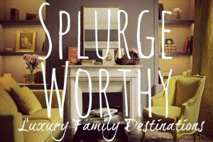 splurge worthy hotels for families